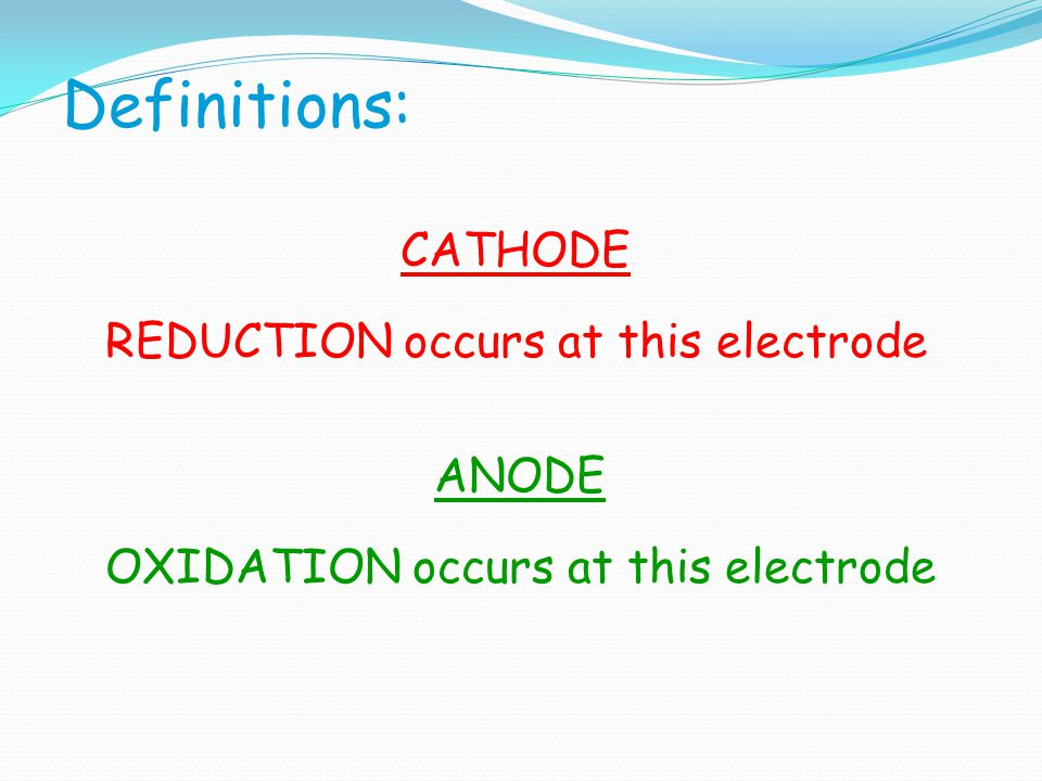 Definitions: CATHODE REDUCTION occurs at this electrode ANODE