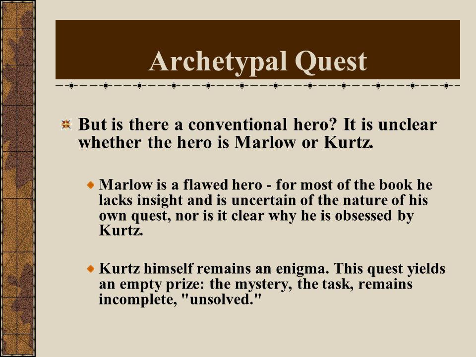 Archetypal Quest But is there a conventional hero It is unclear whether the hero is Marlow or Kurtz.