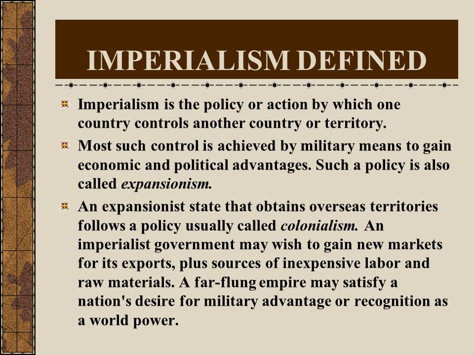 IMPERIALISM DEFINED Imperialism is the policy or action by which one country controls another country or territory.