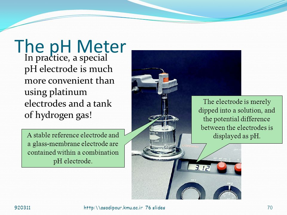 The pH Meter In practice, a special pH electrode is much more convenient than using platinum electrodes and a tank of hydrogen gas!