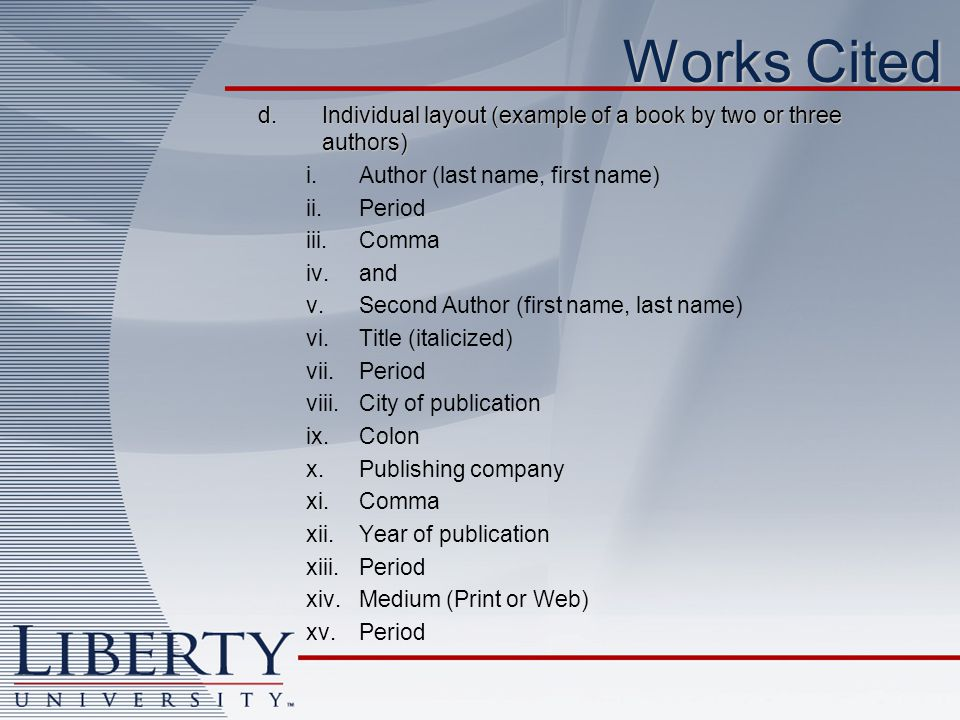 Works Cited d. Individual layout (example of a book by two or three authors) Author (last name, first name)