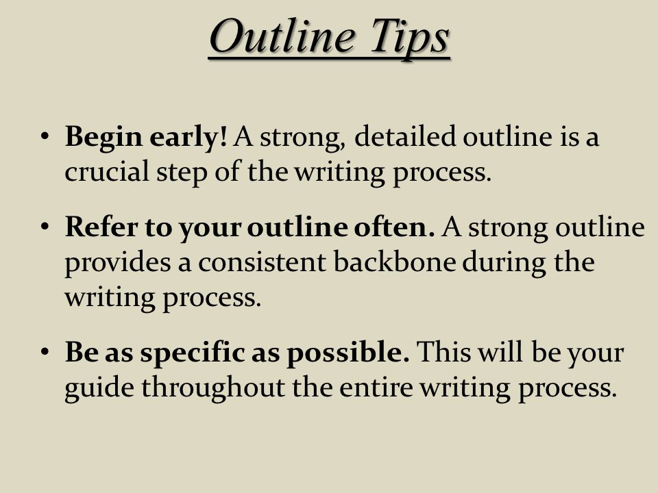 Outline Tips Begin early! A strong, detailed outline is a crucial step of the writing process.