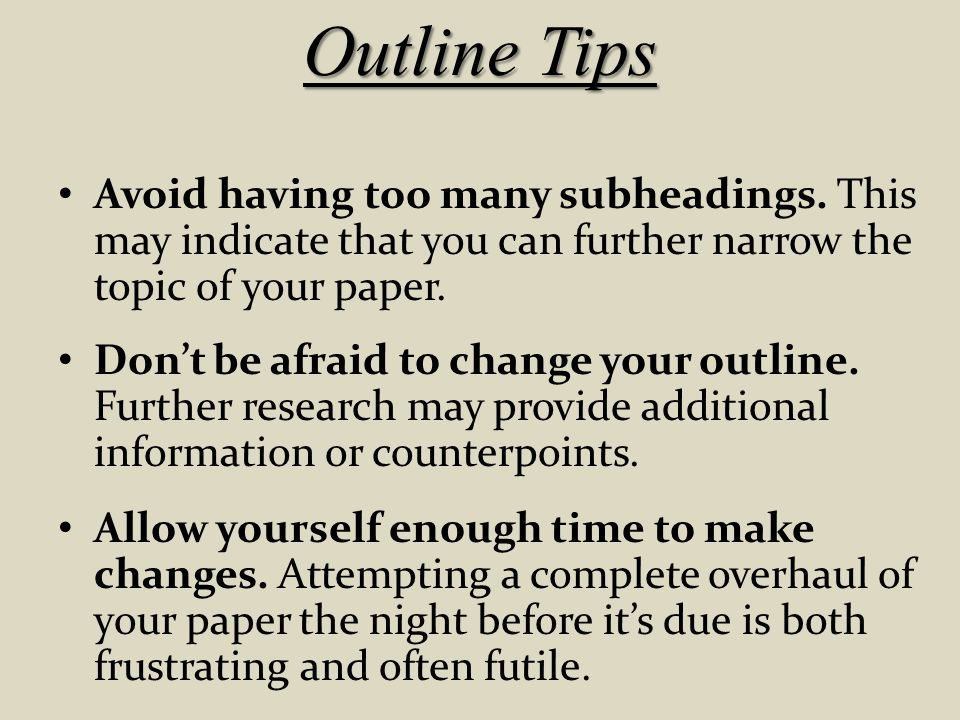 Outline Tips Avoid having too many subheadings. This may indicate that you can further narrow the topic of your paper.