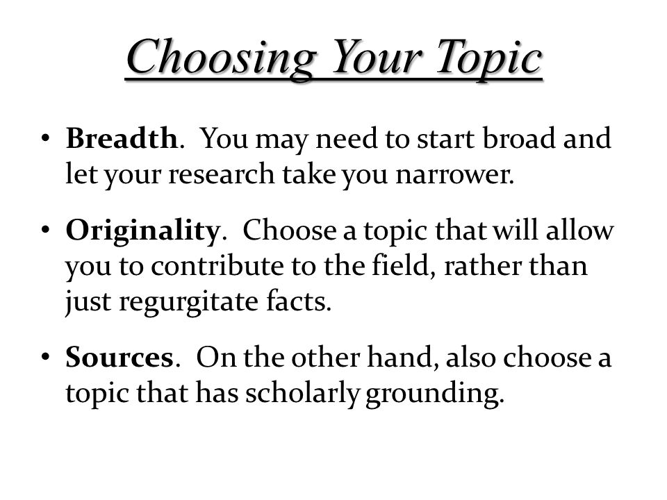 Choosing Your Topic Breadth. You may need to start broad and let your research take you narrower.