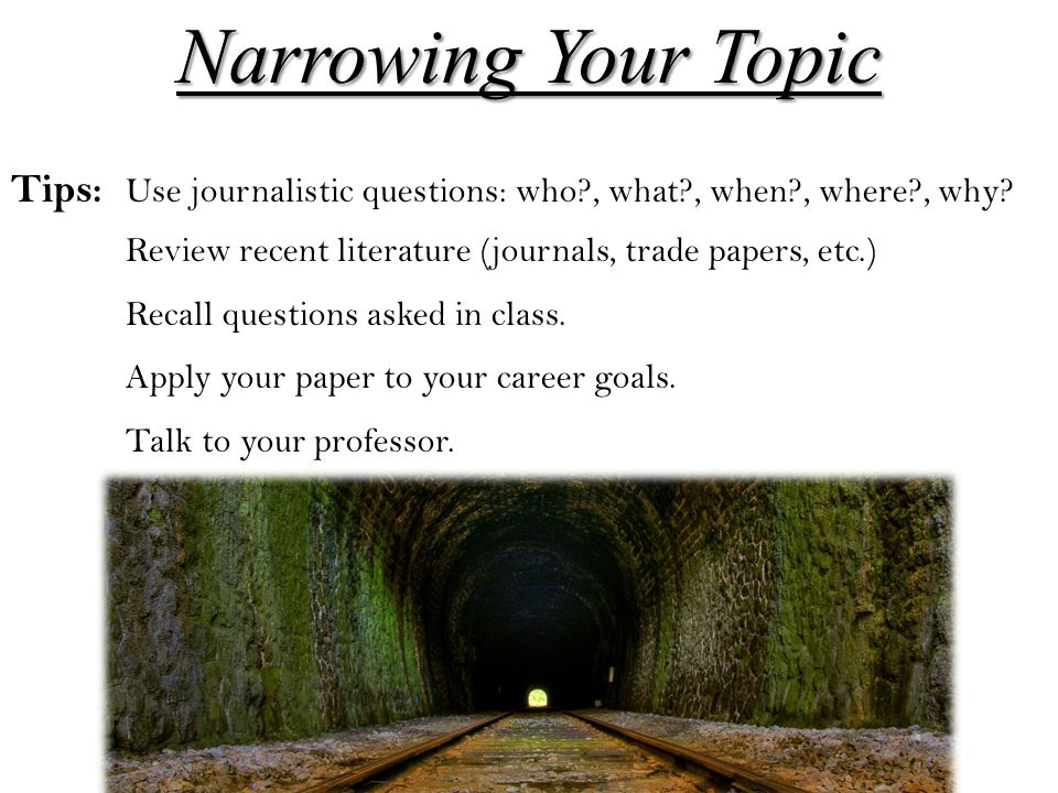 Narrowing Your Topic Tips: Use journalistic questions: who , what , when , where , why Review recent literature (journals, trade papers, etc.)