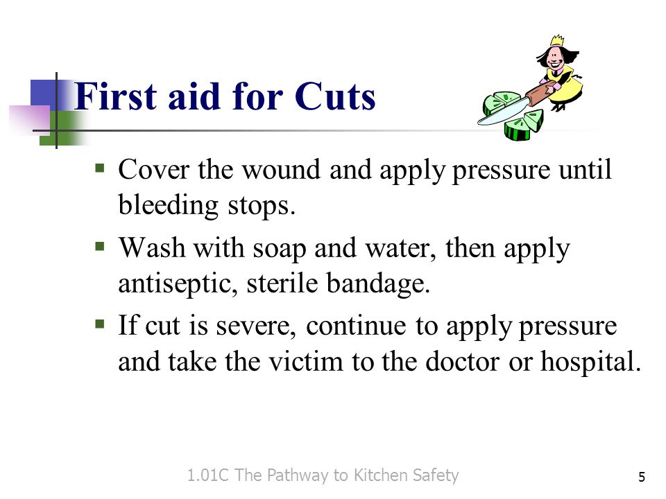 First aid for Cuts Cover the wound and apply pressure until bleeding stops. Wash with soap and water, then apply antiseptic, sterile bandage.