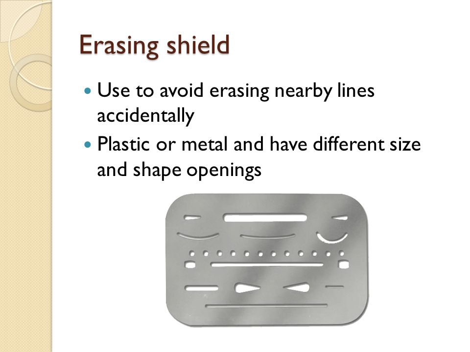 Erasing shield Use to avoid erasing nearby lines accidentally