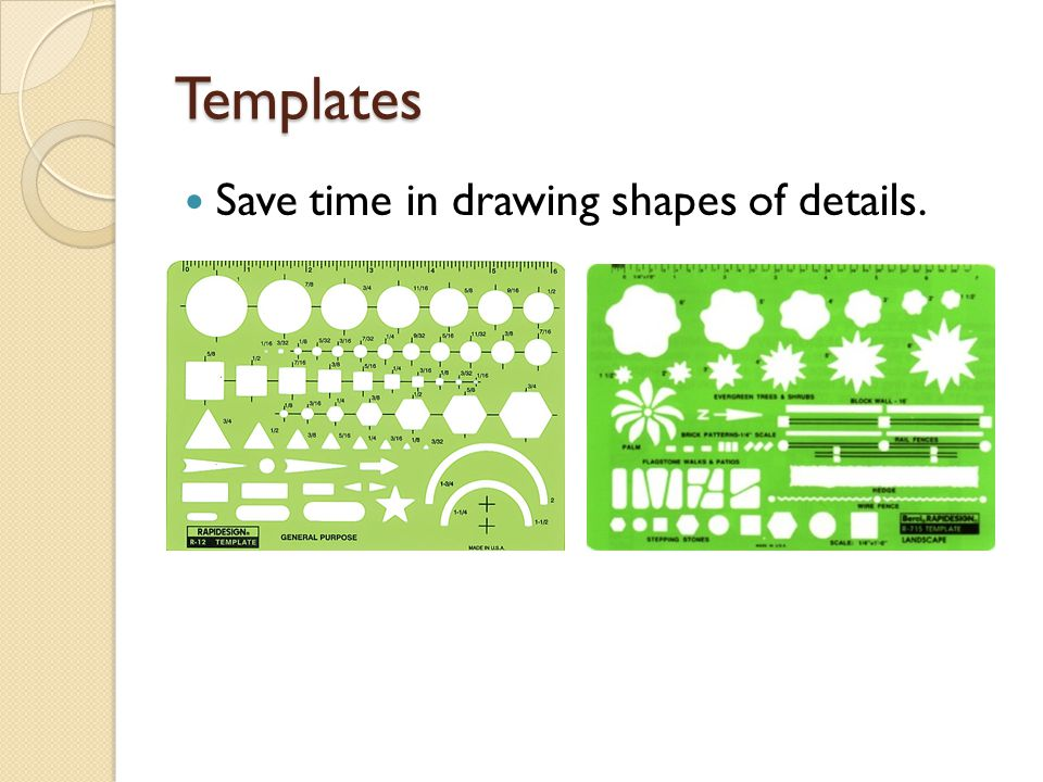 Templates Save time in drawing shapes of details.
