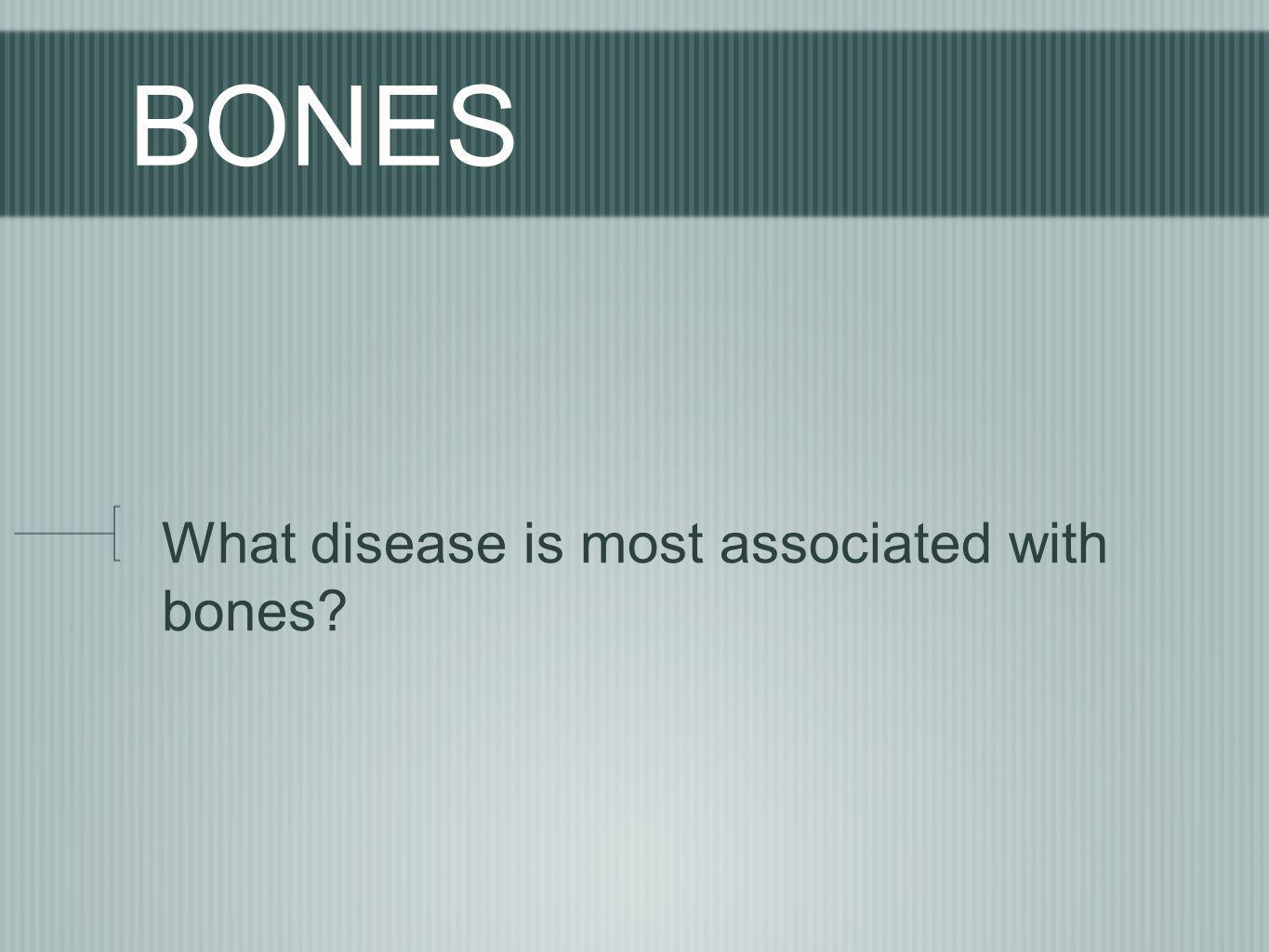 BONES What disease is most associated with bones