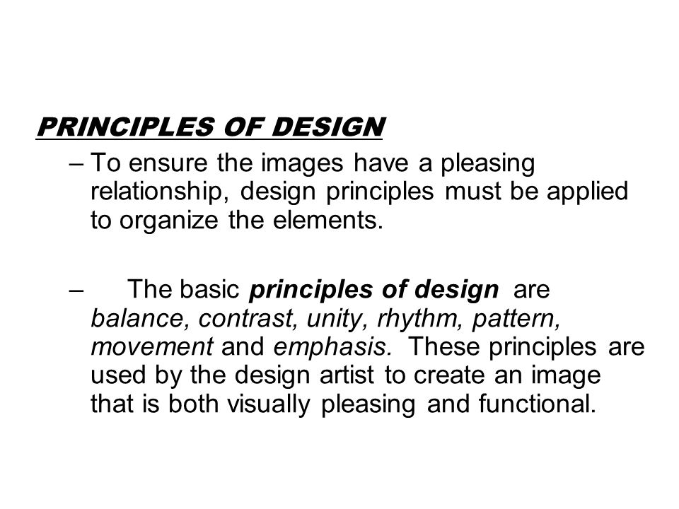 PRINCIPLES OF DESIGN To ensure the images have a pleasing relationship, design principles must be applied to organize the elements.
