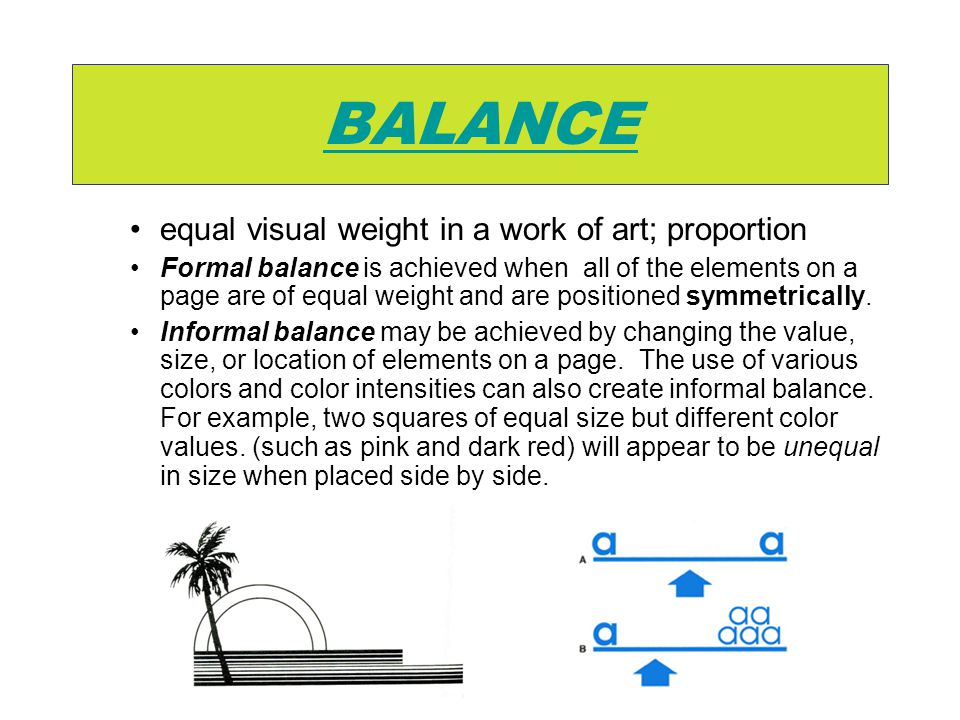 BALANCE equal visual weight in a work of art; proportion