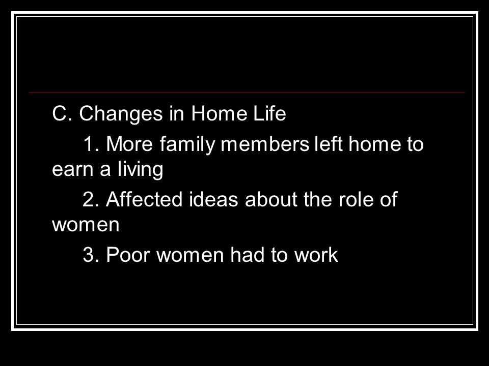 C. Changes in Home Life 1. More family members left home to earn a living. 2. Affected ideas about the role of women.