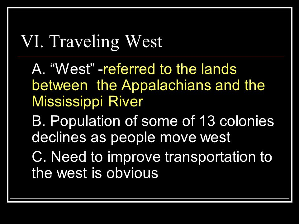 VI. Traveling West A. West -referred to the lands between the Appalachians and the Mississippi River.