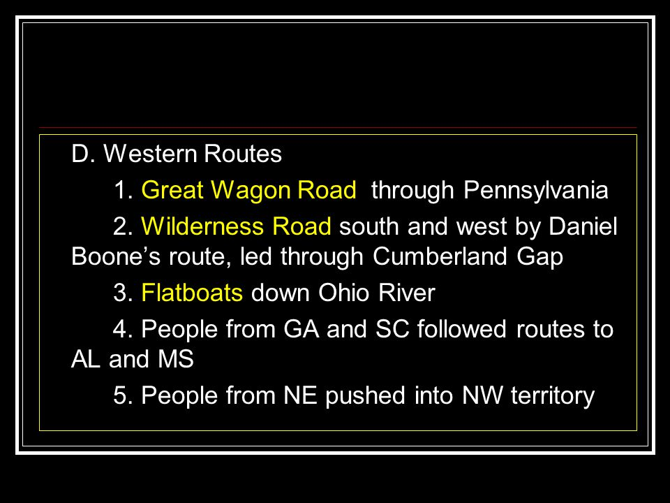 D. Western Routes 1. Great Wagon Road through Pennsylvania. 2. Wilderness Road south and west by Daniel Boone's route, led through Cumberland Gap.