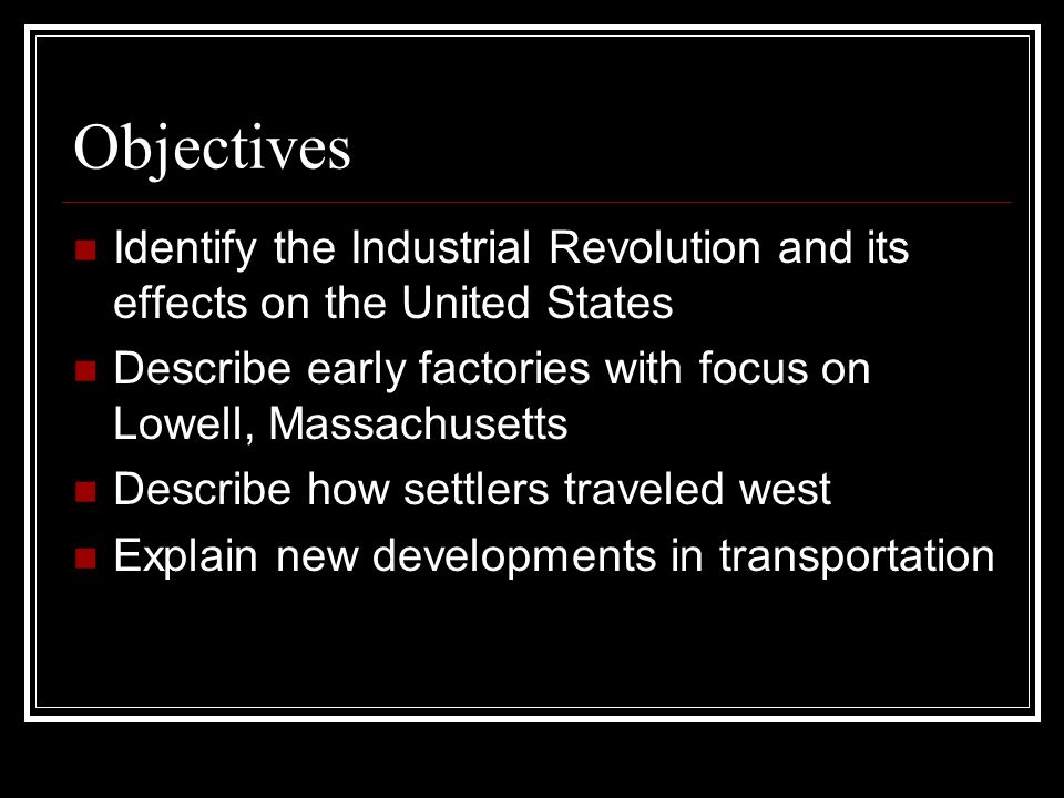 Objectives Identify the Industrial Revolution and its effects on the United States. Describe early factories with focus on Lowell, Massachusetts.