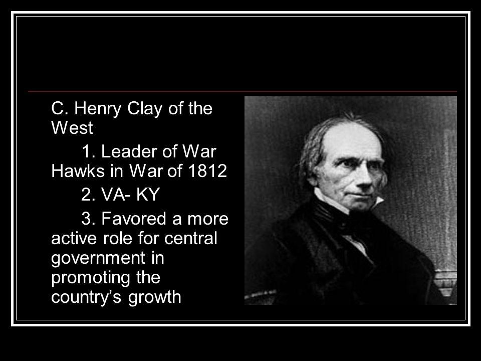 C. Henry Clay of the West 1. Leader of War Hawks in War of 1812. 2. VA- KY.