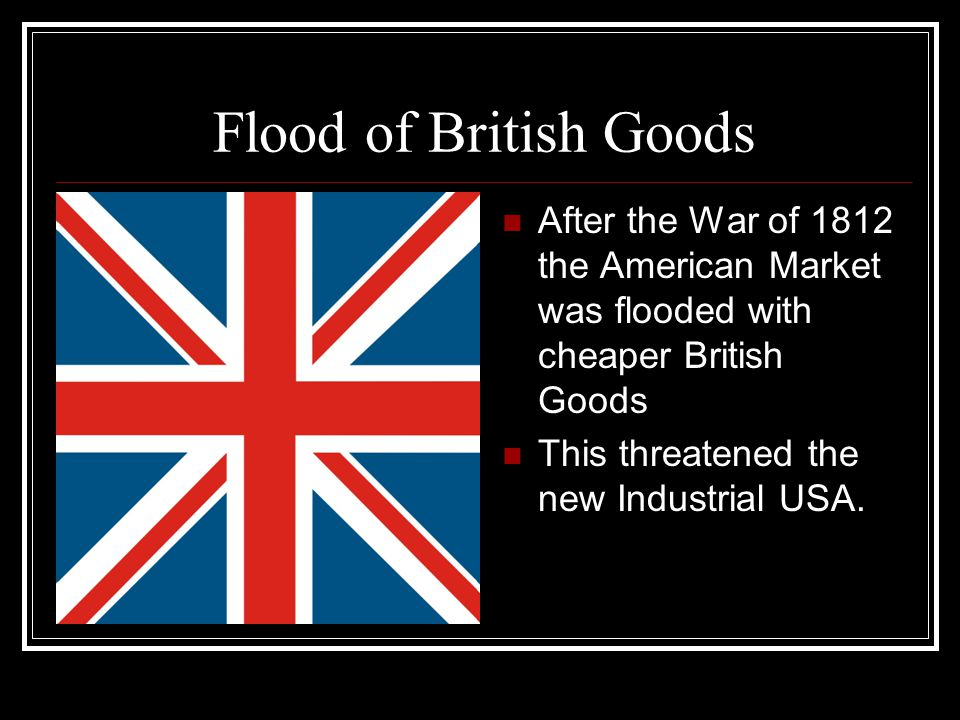Flood of British Goods After the War of 1812 the American Market was flooded with cheaper British Goods.