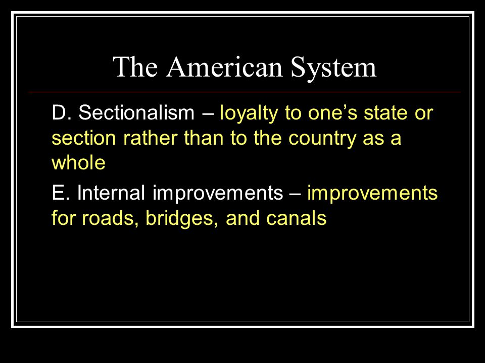 The American System D. Sectionalism – loyalty to one's state or section rather than to the country as a whole.