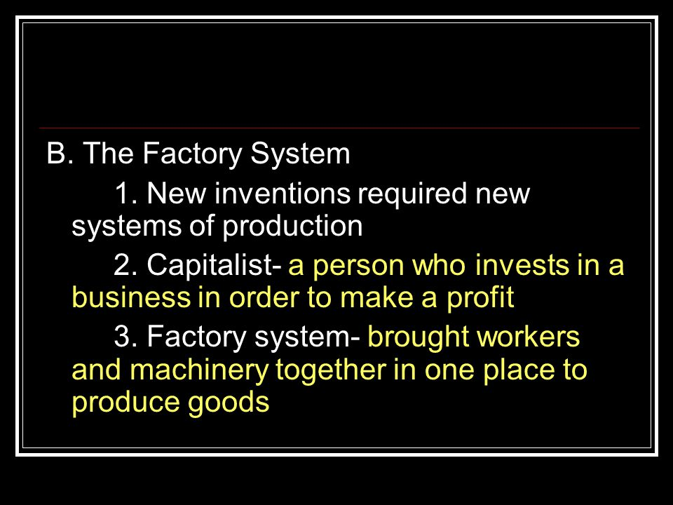 B. The Factory System 1. New inventions required new systems of production.