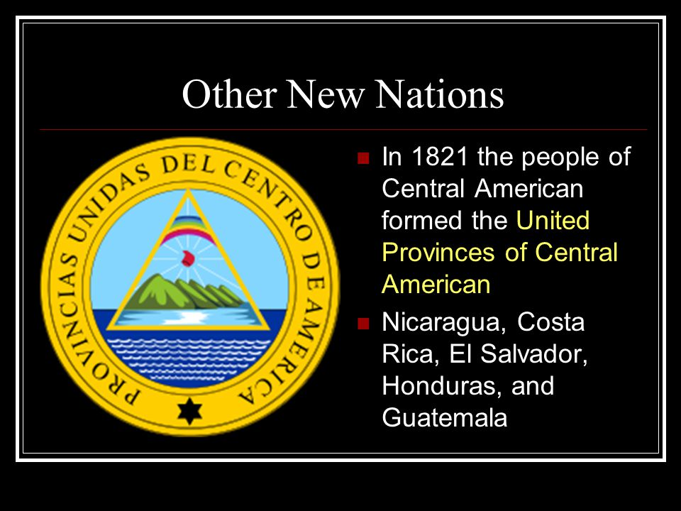 Other New Nations In 1821 the people of Central American formed the United Provinces of Central American.