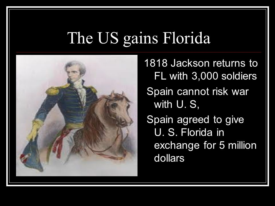 The US gains Florida 1818 Jackson returns to FL with 3,000 soldiers
