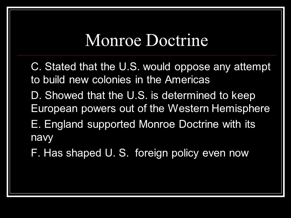 Monroe Doctrine C. Stated that the U.S. would oppose any attempt to build new colonies in the Americas.
