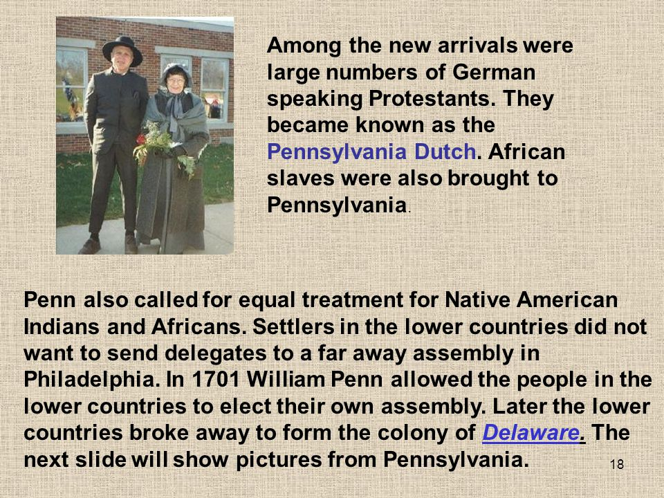 Among the new arrivals were large numbers of German speaking Protestants. They became known as the Pennsylvania Dutch. African slaves were also brought to Pennsylvania.