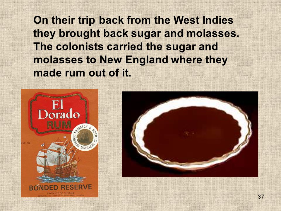 On their trip back from the West Indies they brought back sugar and molasses.