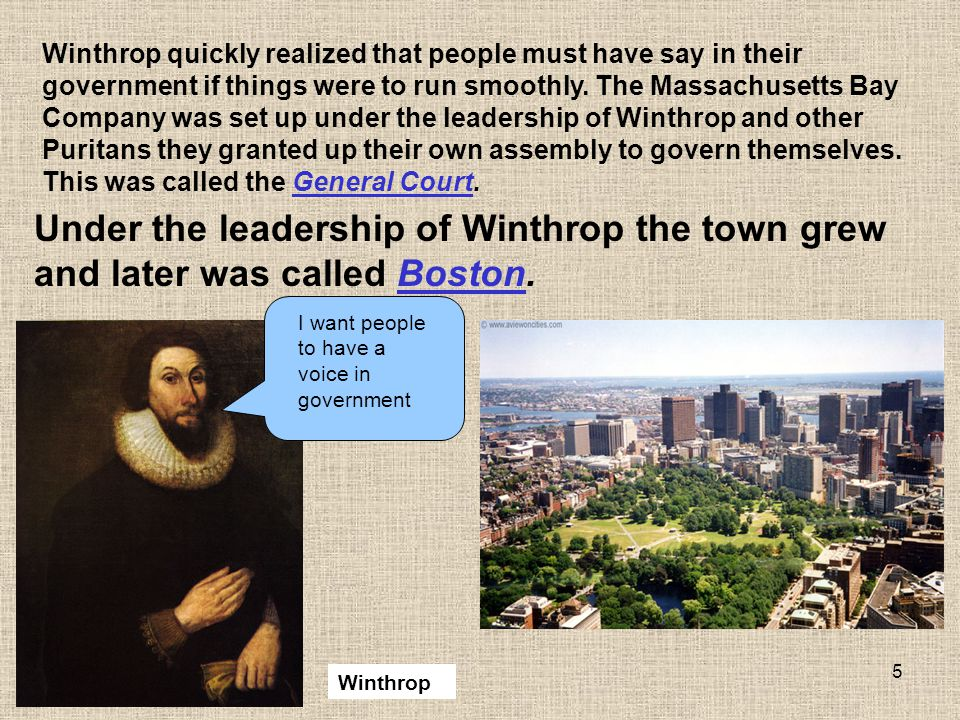 Winthrop quickly realized that people must have say in their government if things were to run smoothly. The Massachusetts Bay Company was set up under the leadership of Winthrop and other Puritans they granted up their own assembly to govern themselves. This was called the General Court.