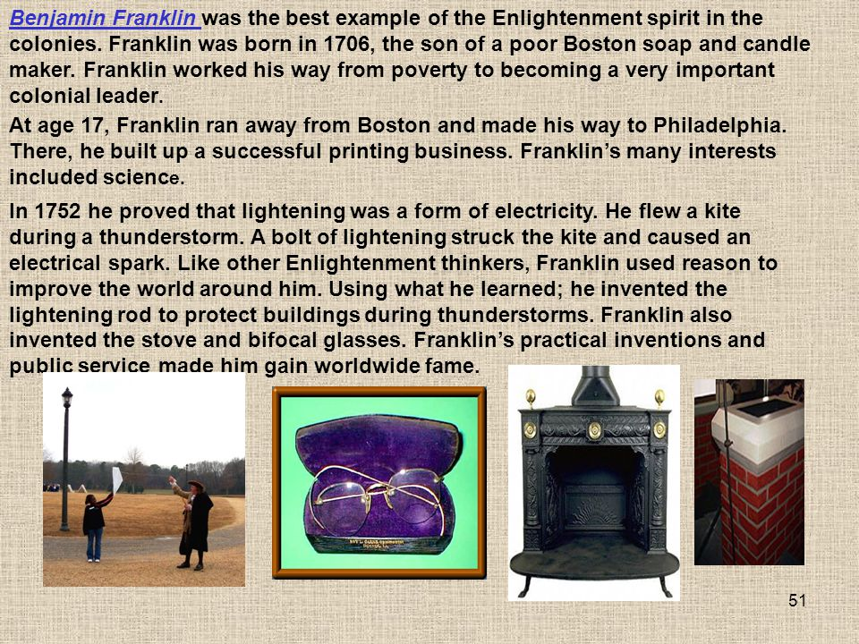 Benjamin Franklin was the best example of the Enlightenment spirit in the colonies. Franklin was born in 1706, the son of a poor Boston soap and candle maker. Franklin worked his way from poverty to becoming a very important colonial leader.