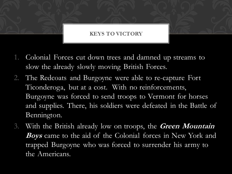 Keys to Victory Colonial Forces cut down trees and damned up streams to slow the already slowly moving British Forces.