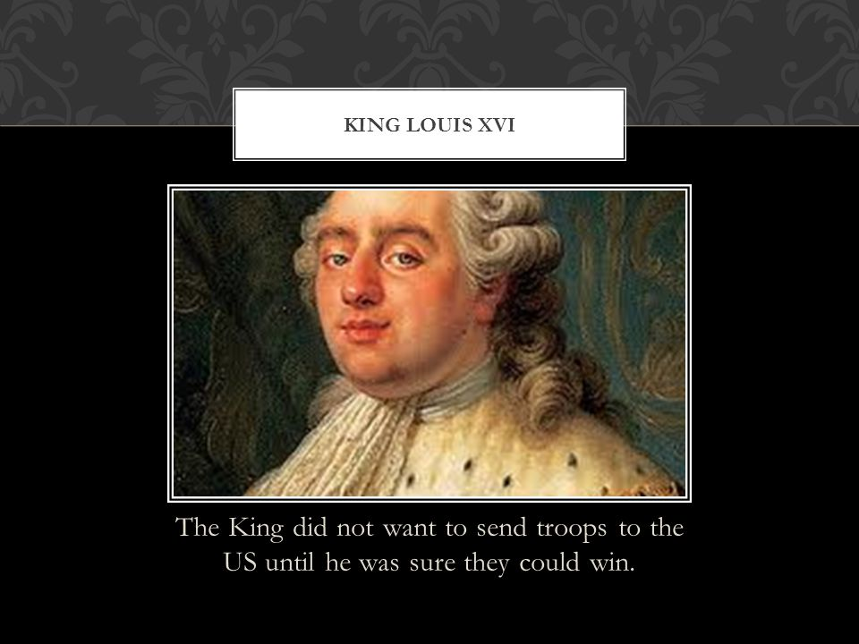 King louis XVI The King did not want to send troops to the US until he was sure they could win.