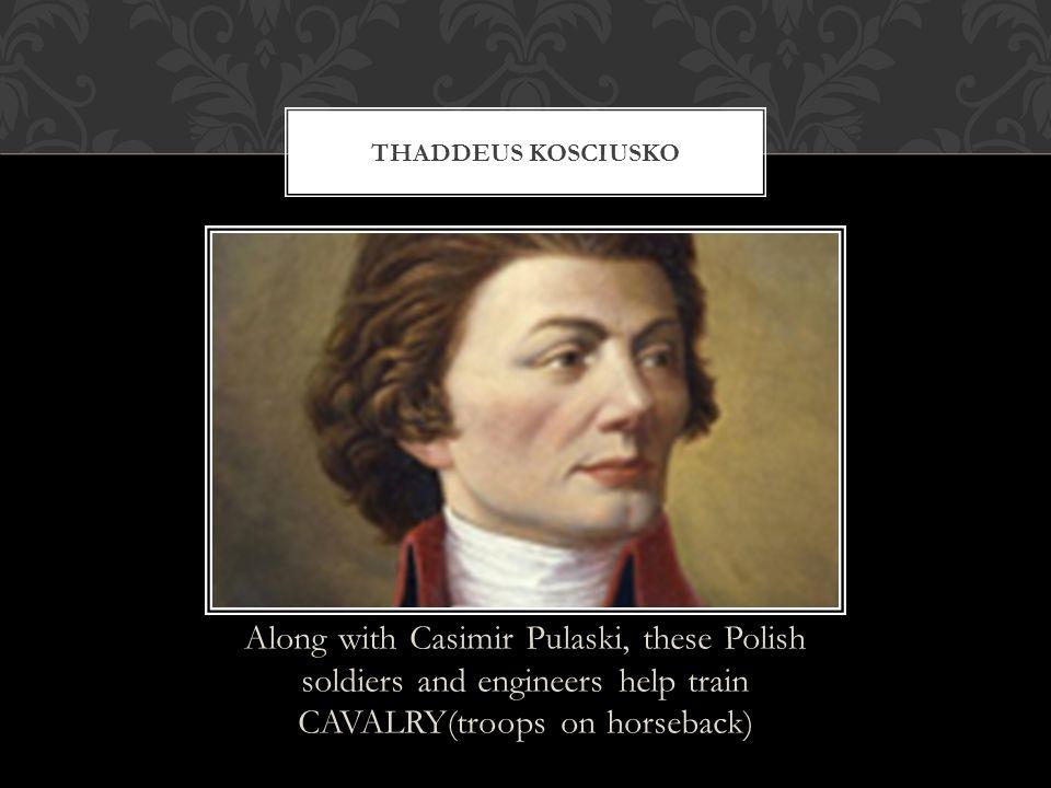 Thaddeus kosciusko Along with Casimir Pulaski, these Polish soldiers and engineers help train CAVALRY(troops on horseback)
