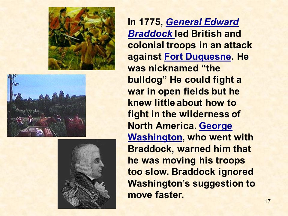 In 1775, General Edward Braddock led British and colonial troops in an attack against Fort Duquesne. He was nicknamed the bulldog He could fight a war in open fields but he knew little about how to fight in the wilderness of North America. George Washington, who went with