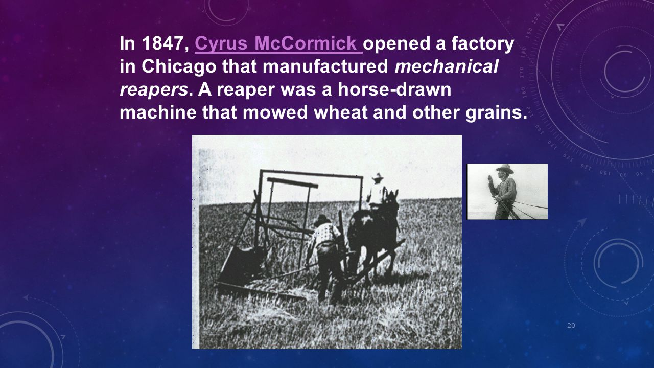 In 1847, Cyrus McCormick opened a factory in Chicago that manufactured mechanical reapers.