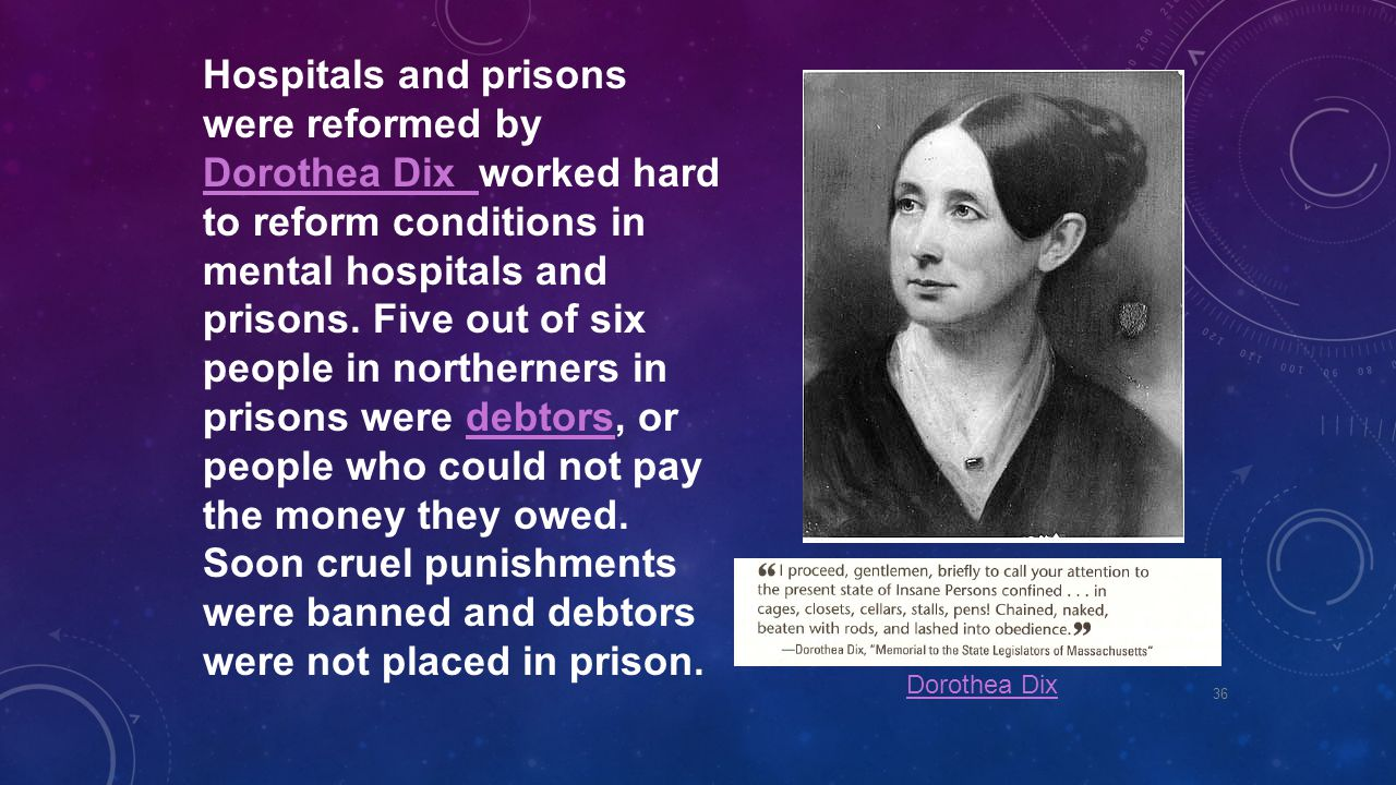Hospitals and prisons were reformed by Dorothea Dix worked hard to reform conditions in mental hospitals and prisons. Five out of six people in northerners in prisons were debtors, or people who could not pay the money they owed. Soon cruel punishments were banned and debtors were not placed in prison.