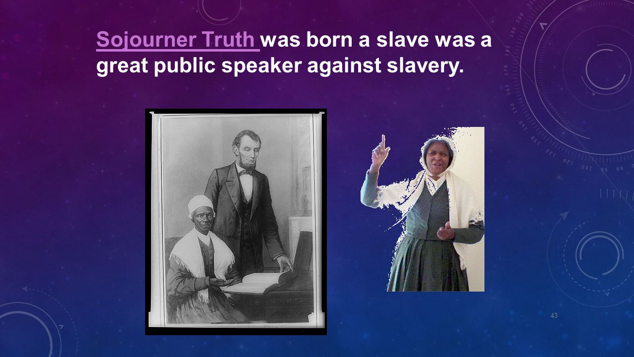 Sojourner Truth was born a slave was a great public speaker against slavery.