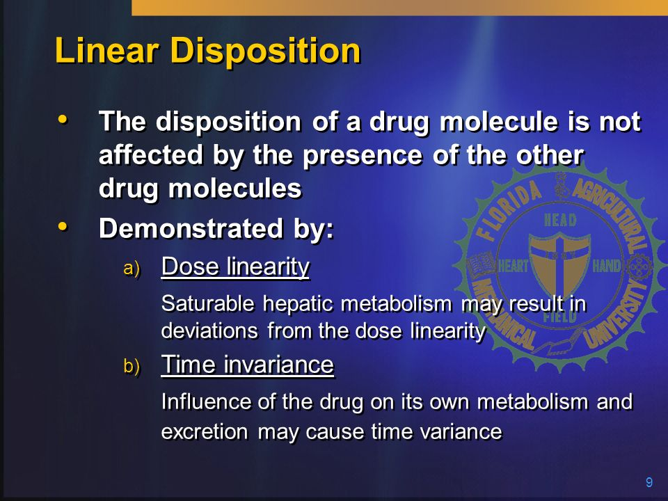 Linear Disposition The disposition of a drug molecule is not affected by the presence of the other drug molecules.