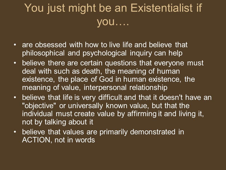 You just might be an Existentialist if you….