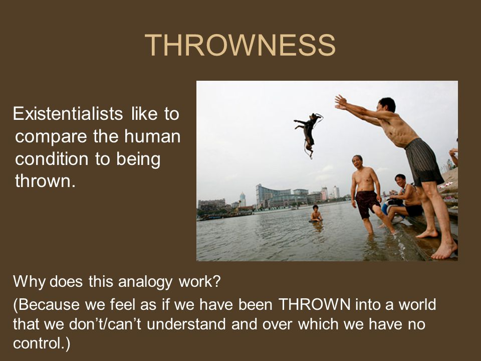 THROWNESS Existentialists like to compare the human condition to being thrown. Why does this analogy work
