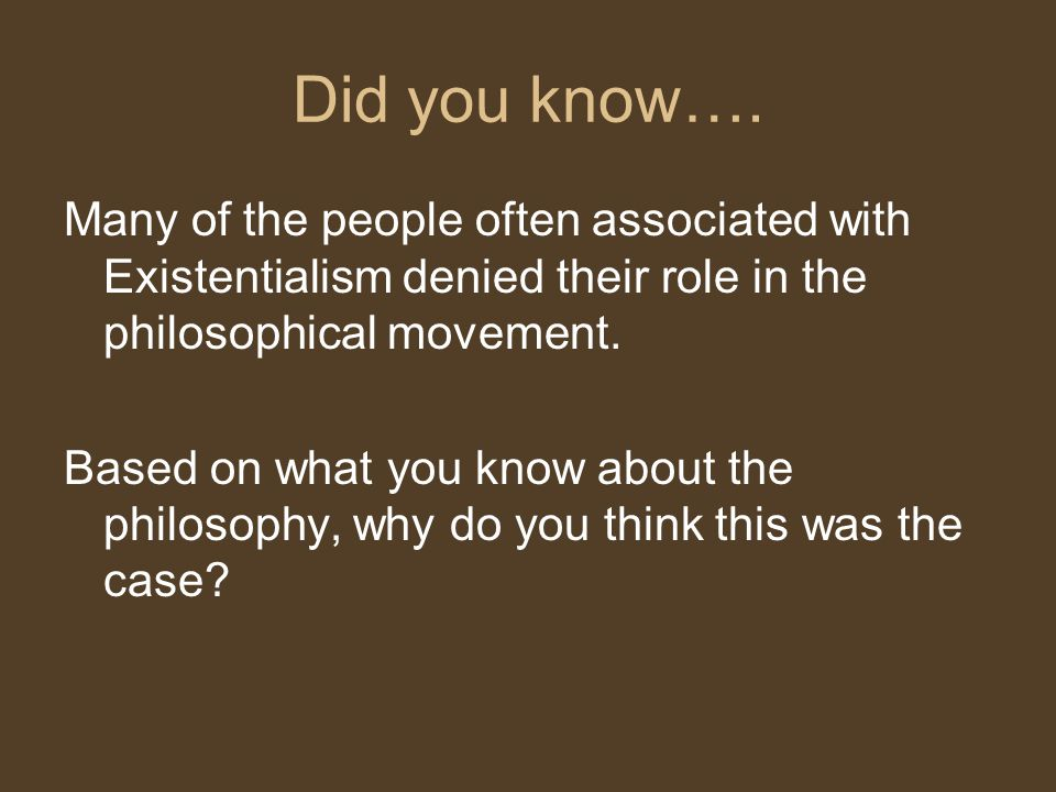 Did you know…. Many of the people often associated with Existentialism denied their role in the philosophical movement.