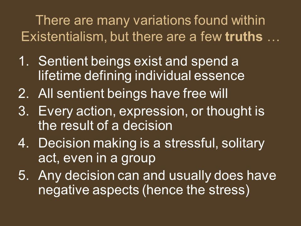 There are many variations found within Existentialism, but there are a few truths …