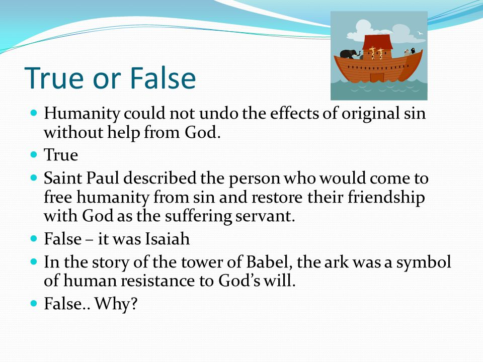 True or False Humanity could not undo the effects of original sin without help from God. True.