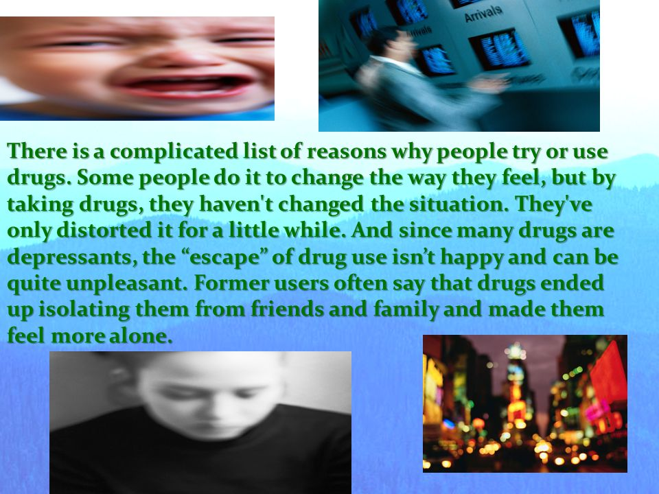 There is a complicated list of reasons why people try or use drugs