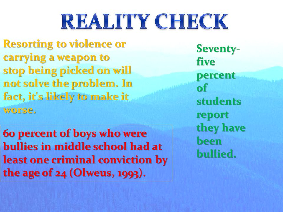 REALITY CHECK Resorting to violence or carrying a weapon to stop being picked on will not solve the problem. In fact, it s likely to make it worse.