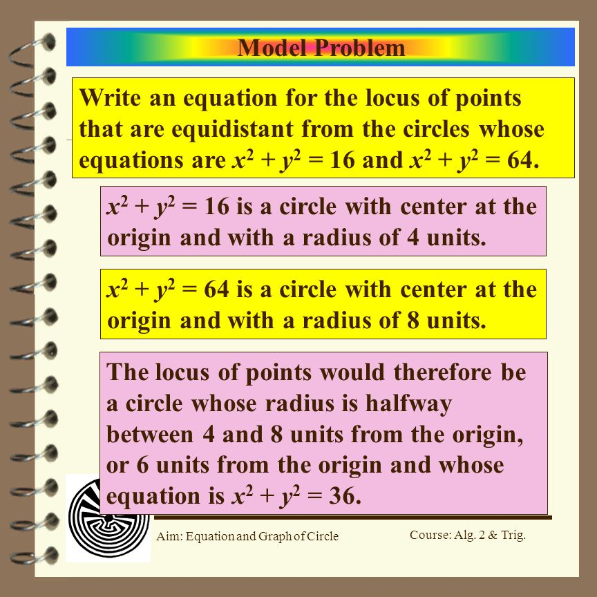 Model Problem Write an equation for the locus of points that are equidistant from the circles whose equations are x2 + y2 = 16 and x2 + y2 = 64.