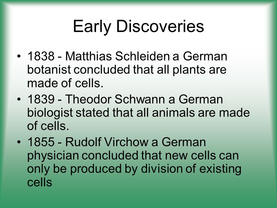 Early Discoveries 1838 - Matthias Schleiden a German botanist concluded that all plants are made of cells.