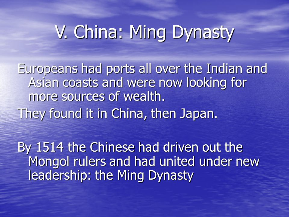 V. China: Ming Dynasty Europeans had ports all over the Indian and Asian coasts and were now looking for more sources of wealth.
