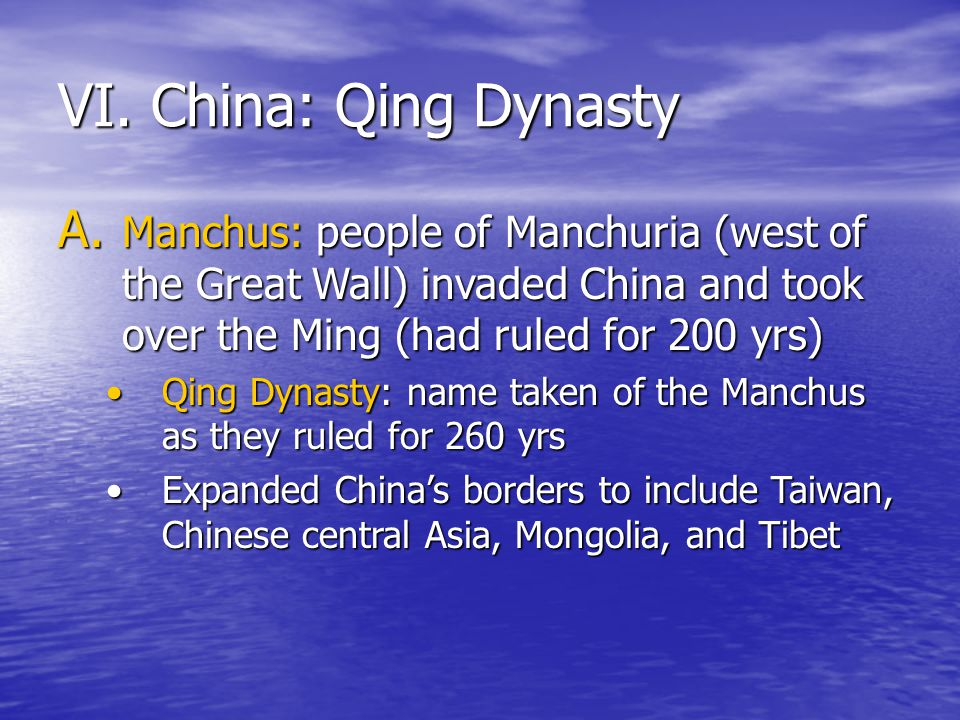 VI. China: Qing Dynasty Manchus: people of Manchuria (west of the Great Wall) invaded China and took over the Ming (had ruled for 200 yrs)