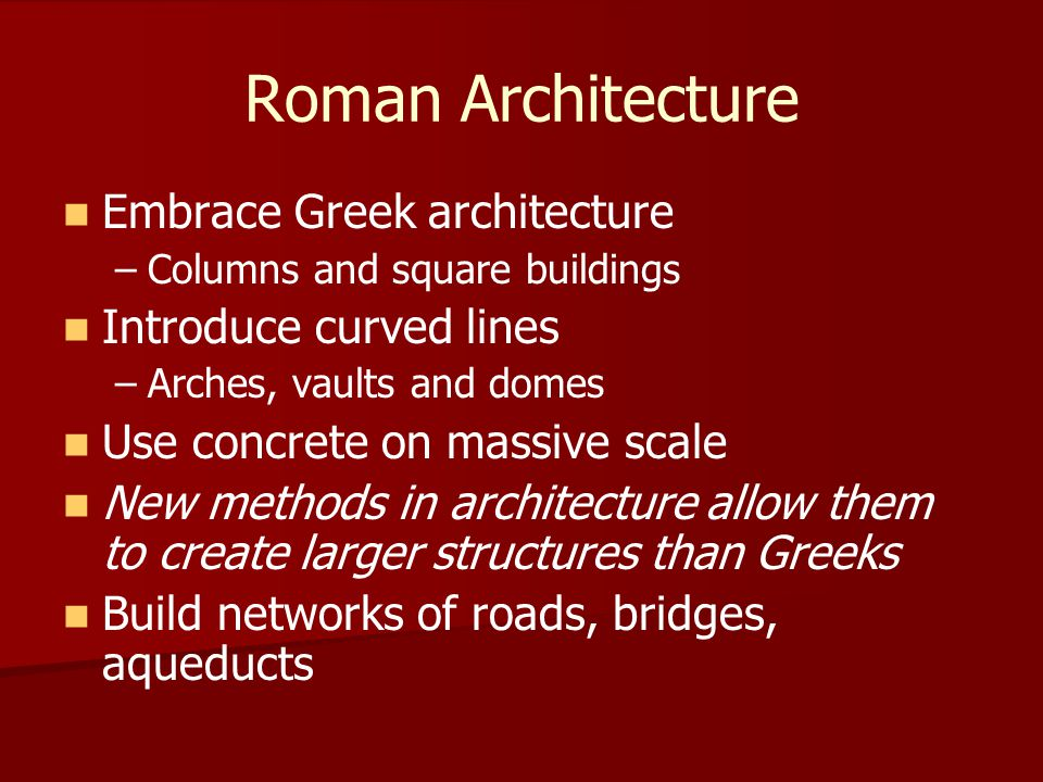 Roman Architecture Embrace Greek architecture Introduce curved lines